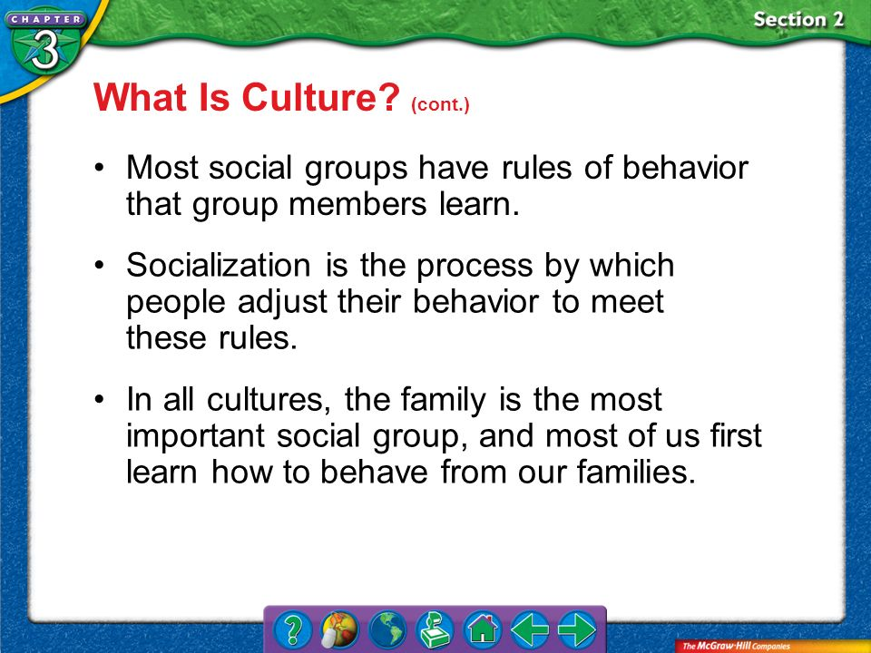 What Is Culture (cont.) Most social groups have rules of behavior that group members learn.