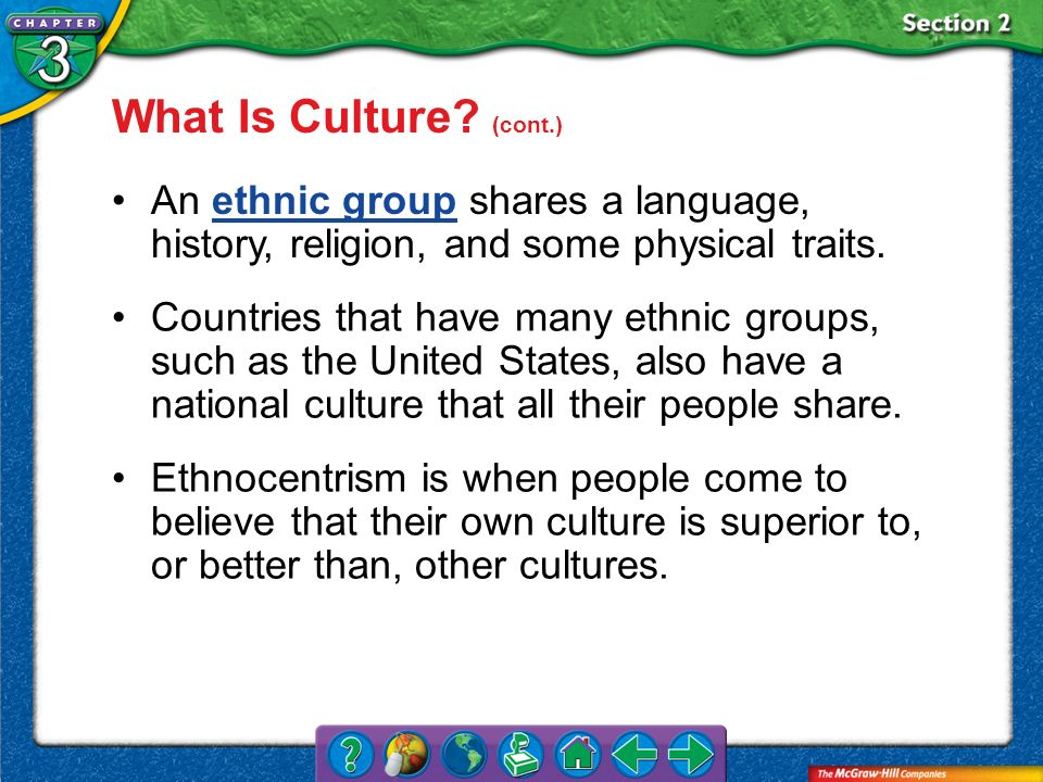 What Is Culture (cont.) An ethnic group shares a language, history, religion, and some physical traits.