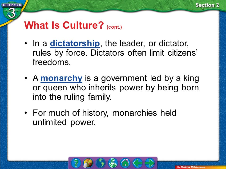 What Is Culture (cont.) In a dictatorship, the leader, or dictator, rules by force. Dictators often limit citizens' freedoms.