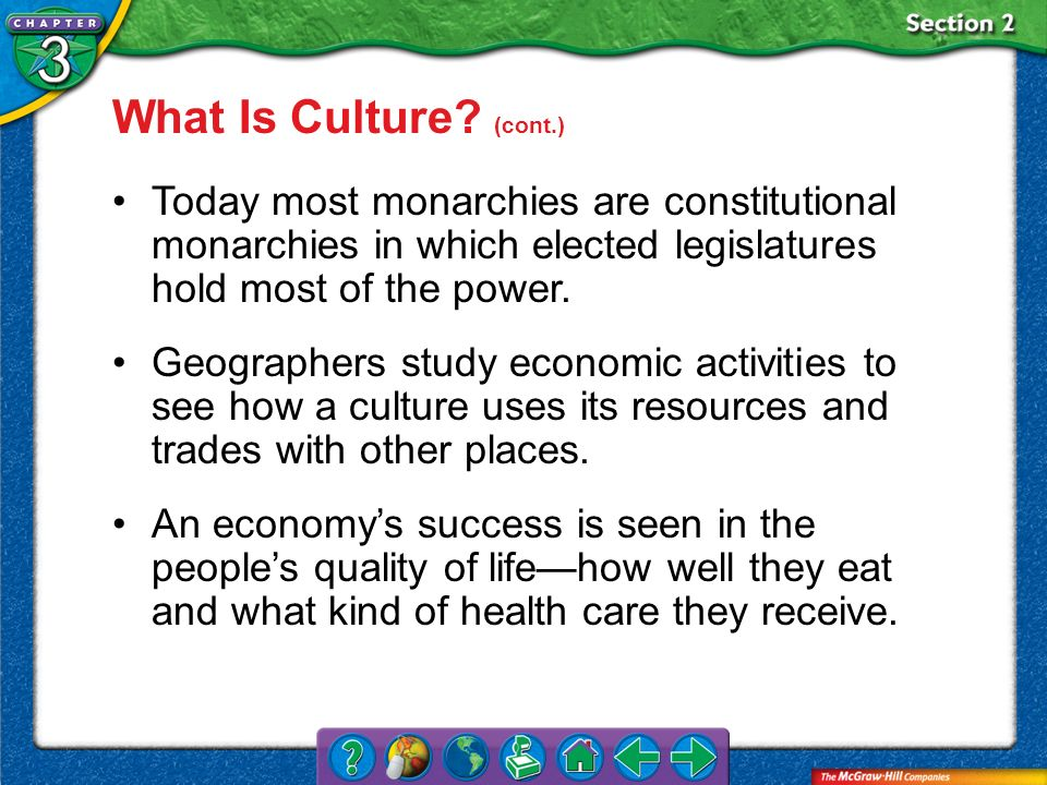 What Is Culture (cont.) Today most monarchies are constitutional monarchies in which elected legislatures hold most of the power.