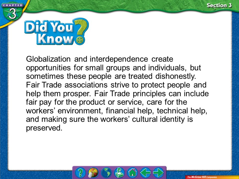 Globalization and interdependence create opportunities for small groups and individuals, but sometimes these people are treated dishonestly. Fair Trade associations strive to protect people and help them prosper. Fair Trade principles can include fair pay for the product or service, care for the workers' environment, financial help, technical help, and making sure the workers' cultural identity is preserved.