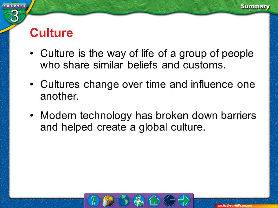 Culture Culture is the way of life of a group of people who share similar beliefs and customs. Cultures change over time and influence one another.