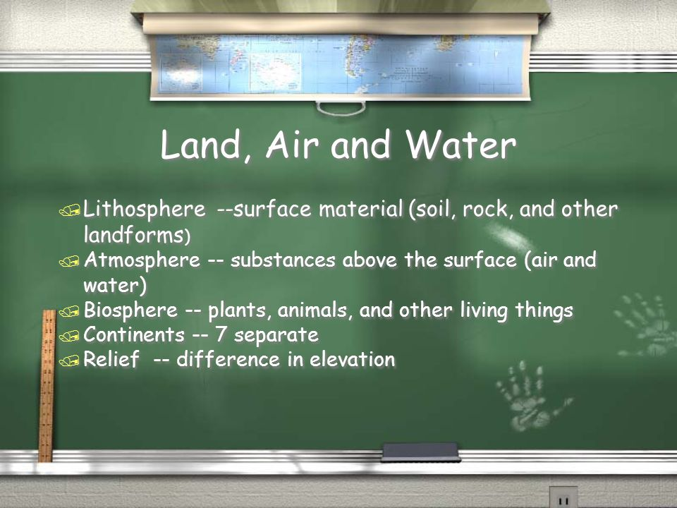 Land, Air and Water Lithosphere --surface material (soil, rock, and other landforms) Atmosphere -- substances above the surface (air and water)