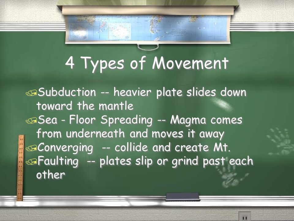 4 Types of MovementSubduction -- heavier plate slides down toward the mantle. Sea - Floor Spreading -- Magma comes from underneath and moves it away.