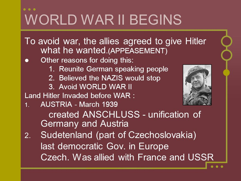 WORLD WAR II BEGINS To avoid war, the allies agreed to give Hitler what he wanted.(APPEASEMENT) Other reasons for doing this: