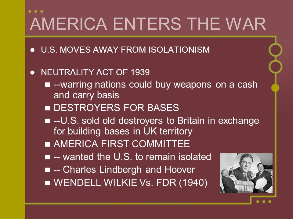 AMERICA ENTERS THE WAR U.S. MOVES AWAY FROM ISOLATIONISM. NEUTRALITY ACT OF 1939. --warring nations could buy weapons on a cash and carry basis.