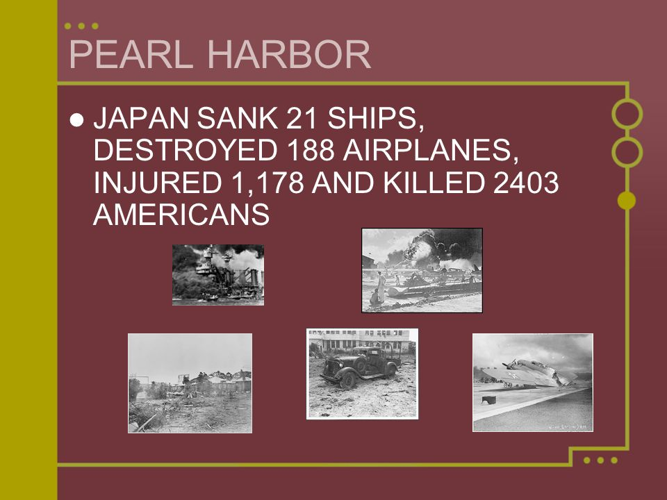 PEARL HARBOR JAPAN SANK 21 SHIPS, DESTROYED 188 AIRPLANES, INJURED 1,178 AND KILLED 2403 AMERICANS