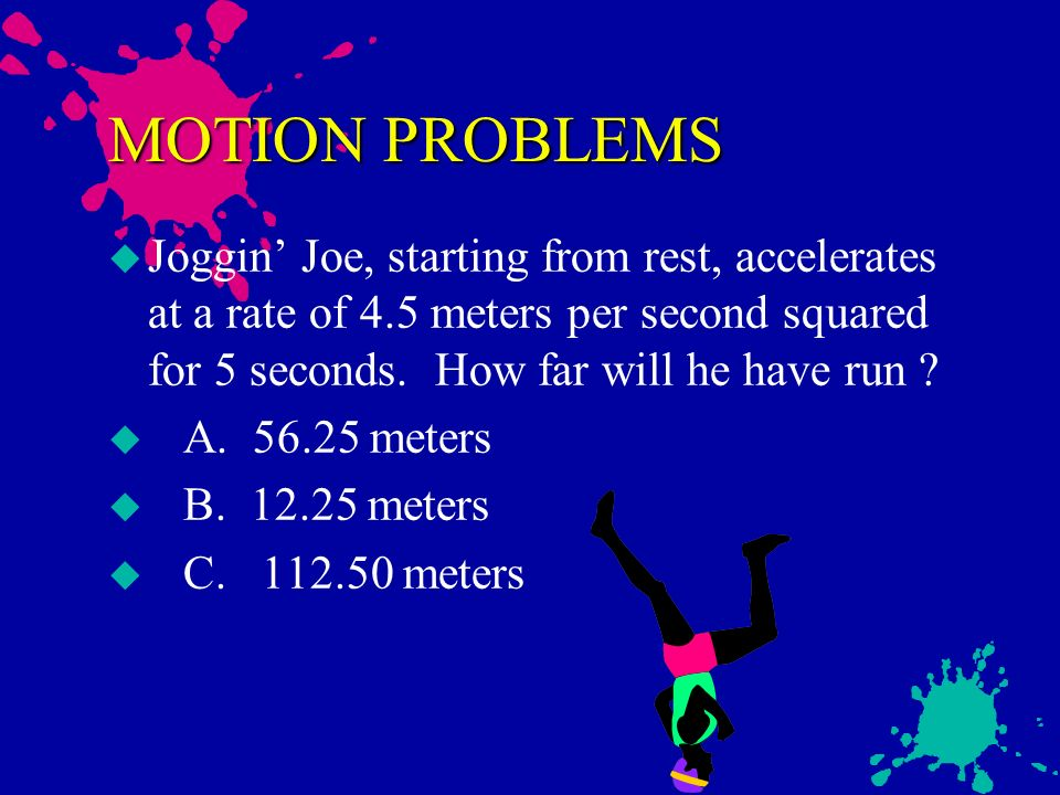 MOTION PROBLEMS Joggin' Joe, starting from rest, accelerates at a rate of 4.5 meters per second squared for 5 seconds. How far will he have run