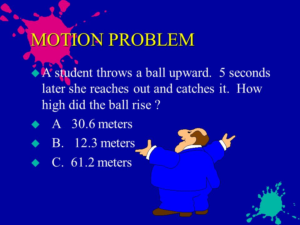MOTION PROBLEM A student throws a ball upward. 5 seconds later she reaches out and catches it. How high did the ball rise