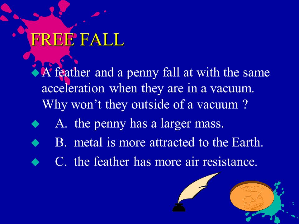FREE FALL A feather and a penny fall at with the same acceleration when they are in a vacuum. Why won't they outside of a vacuum
