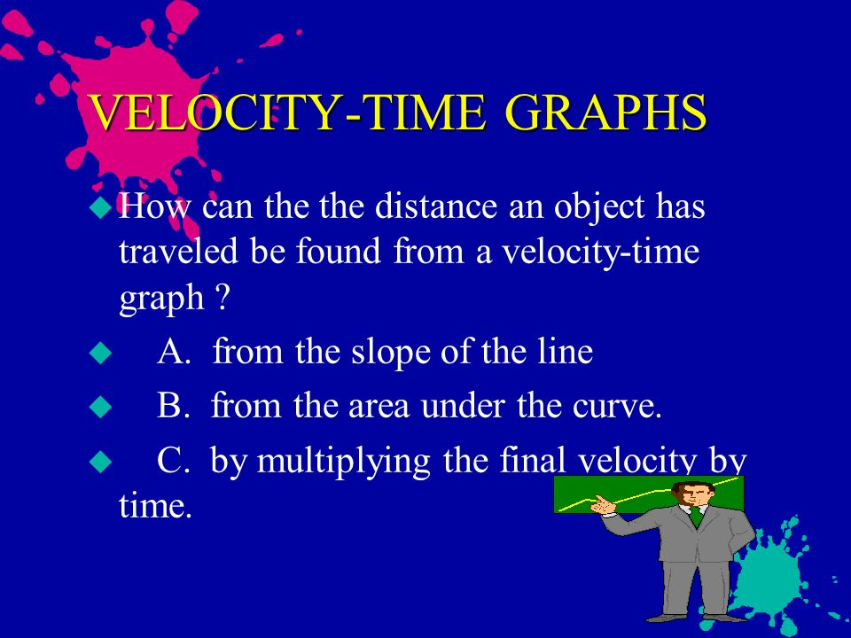 VELOCITY-TIME GRAPHS How can the the distance an object has traveled be found from a velocity-time graph