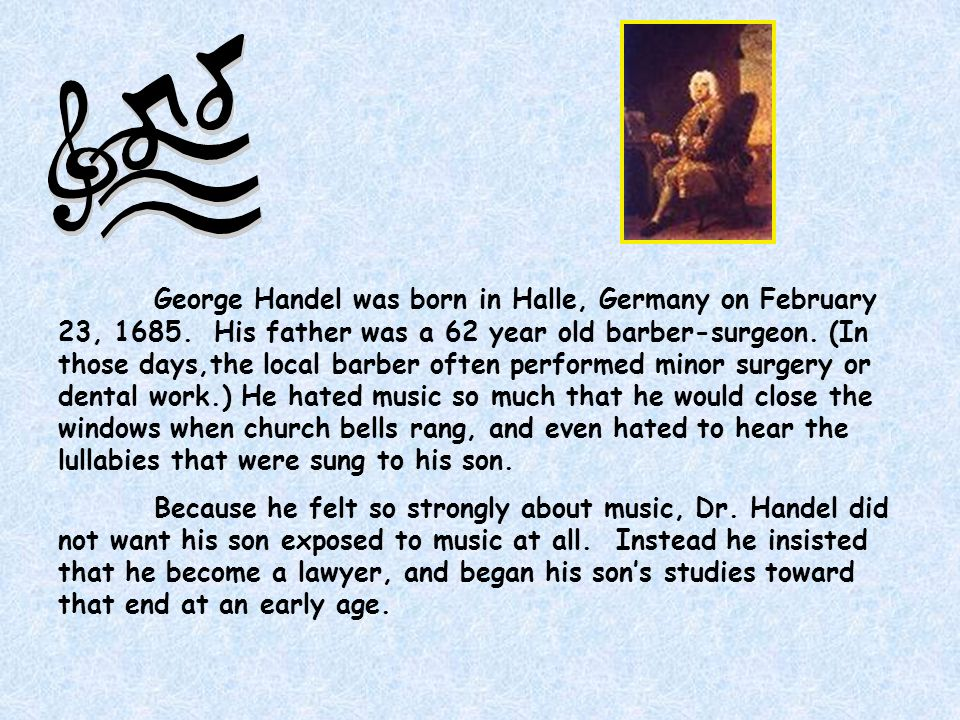 George Handel was born in Halle, Germany on February 23, 1685