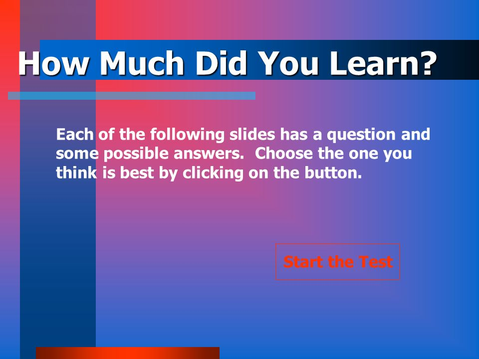 How Much Did You Learn Each of the following slides has a question and. some possible answers. Choose the one you.