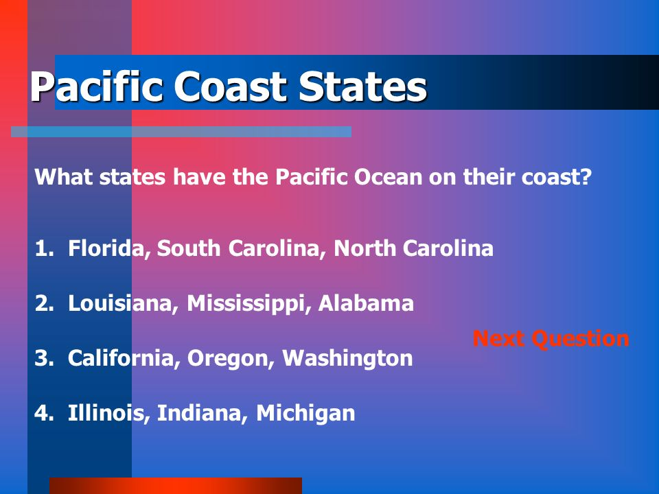 Pacific Coast States What states have the Pacific Ocean on their coast 1. Florida, South Carolina, North Carolina.