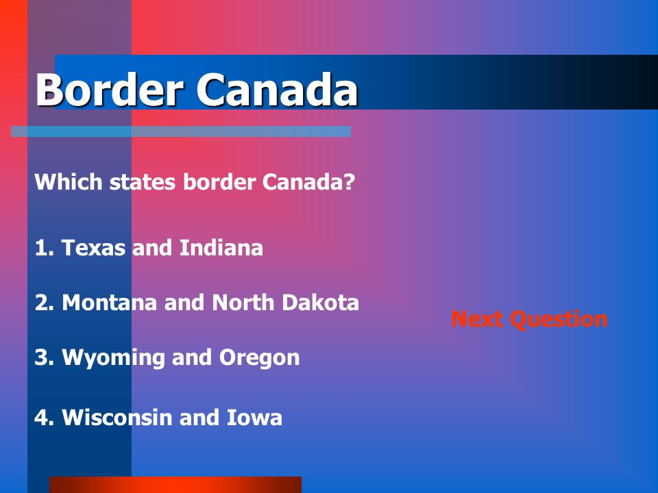 Border Canada Which states border Canada 1. Texas and Indiana