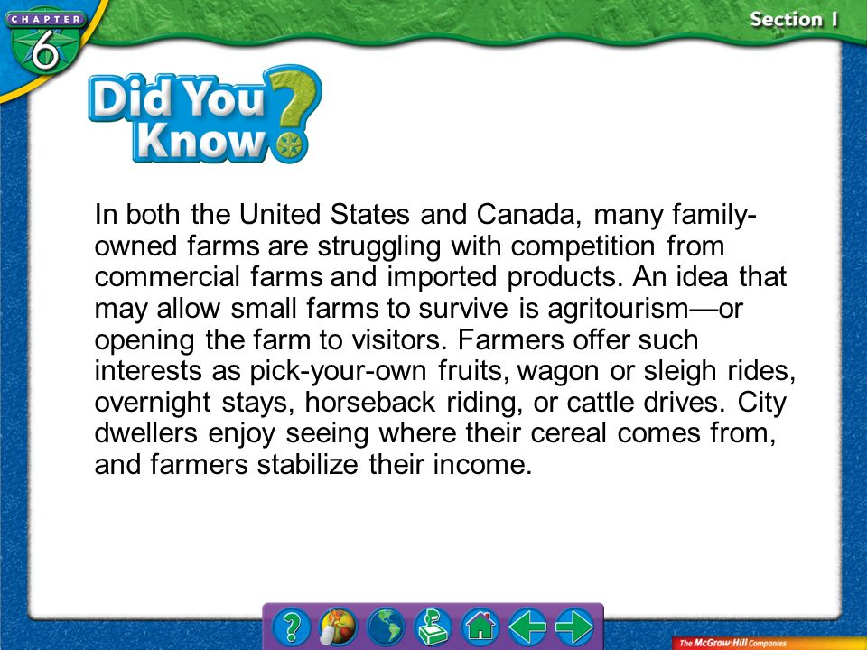 In both the United States and Canada, many family-owned farms are struggling with competition from commercial farms and imported products. An idea that may allow small farms to survive is agritourism—or opening the farm to visitors. Farmers offer such interests as pick-your-own fruits, wagon or sleigh rides, overnight stays, horseback riding, or cattle drives. City dwellers enjoy seeing where their cereal comes from, and farmers stabilize their income.