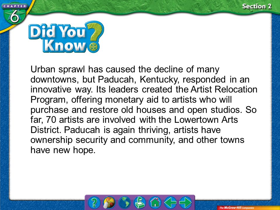 Urban sprawl has caused the decline of many downtowns, but Paducah, Kentucky, responded in an innovative way. Its leaders created the Artist Relocation Program, offering monetary aid to artists who will purchase and restore old houses and open studios. So far, 70 artists are involved with the Lowertown Arts District. Paducah is again thriving, artists have ownership security and community, and other towns have new hope.