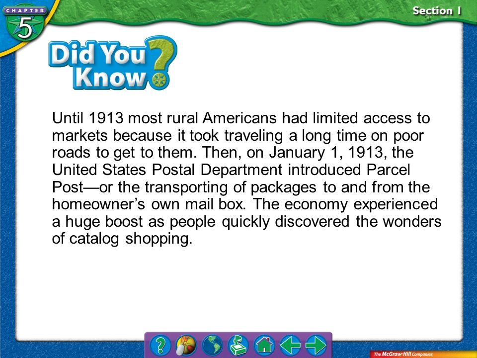 Until 1913 most rural Americans had limited access to markets because it took traveling a long time on poor roads to get to them. Then, on January 1, 1913, the United States Postal Department introduced Parcel Post—or the transporting of packages to and from the homeowner's own mail box. The economy experienced a huge boost as people quickly discovered the wonders of catalog shopping.