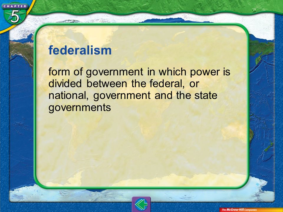 federalism form of government in which power is divided between the federal, or national, government and the state governments.