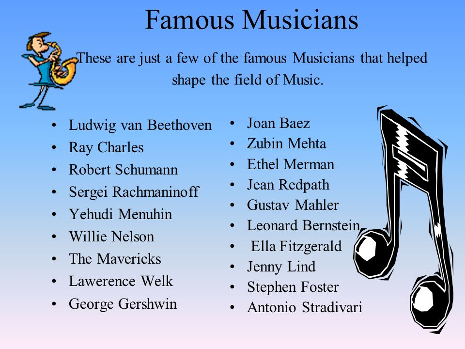Famous Musicians These are just a few of the famous Musicians that helped shape the field of Music.