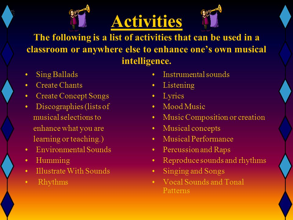 Activities The following is a list of activities that can be used in a classroom or anywhere else to enhance one's own musical intelligence.