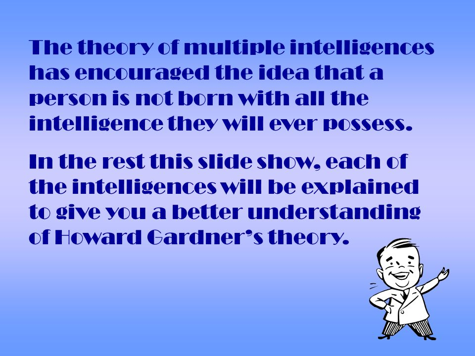 The theory of multiple intelligences has encouraged the idea that a person is not born with all the intelligence they will ever possess.