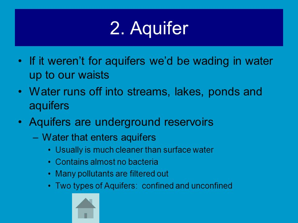 2. Aquifer If it weren't for aquifers we'd be wading in water up to our waists. Water runs off into streams, lakes, ponds and aquifers.