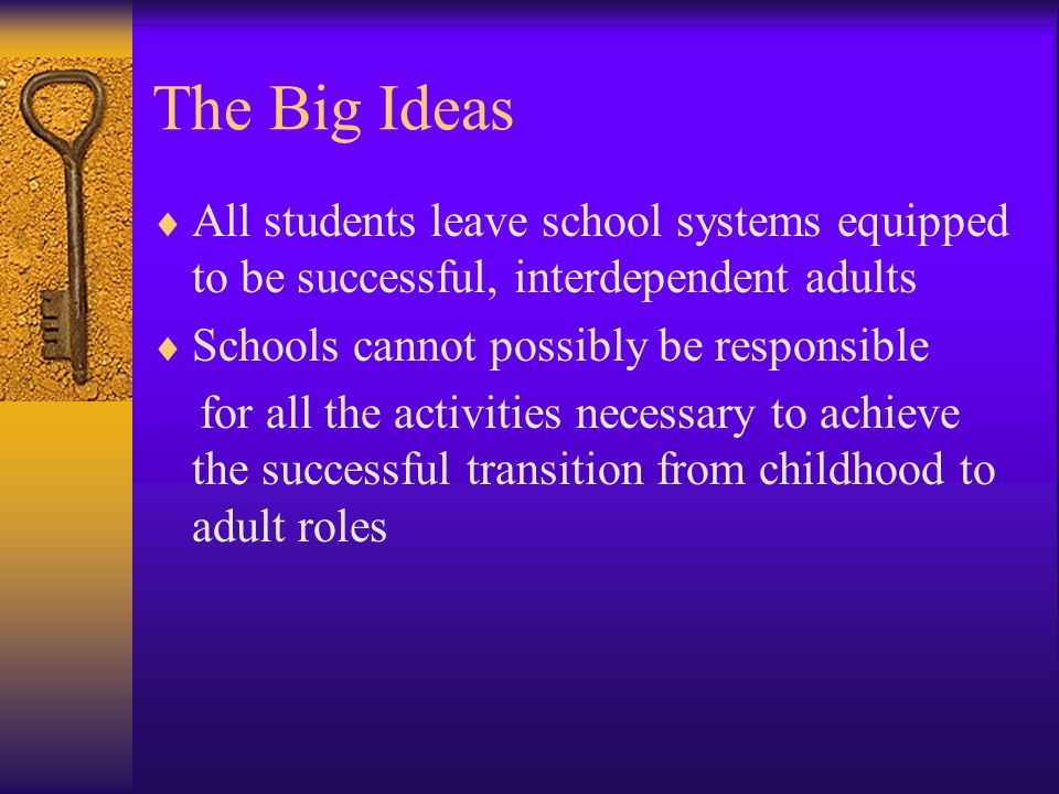 The Big Ideas All students leave school systems equipped to be successful, interdependent adults. Schools cannot possibly be responsible.