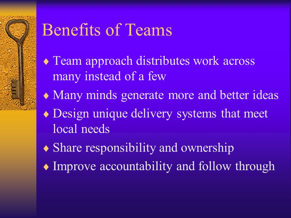 Benefits of Teams Team approach distributes work across many instead of a few. Many minds generate more and better ideas.
