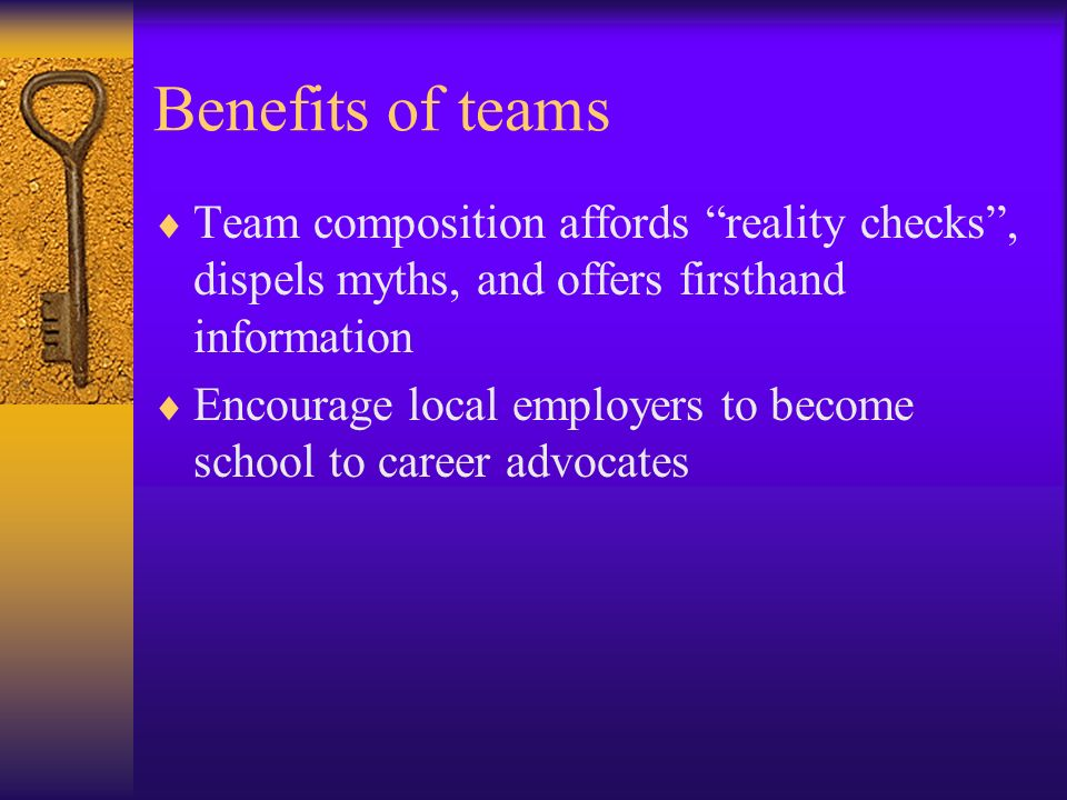 Benefits of teams Team composition affords reality checks , dispels myths, and offers firsthand information.