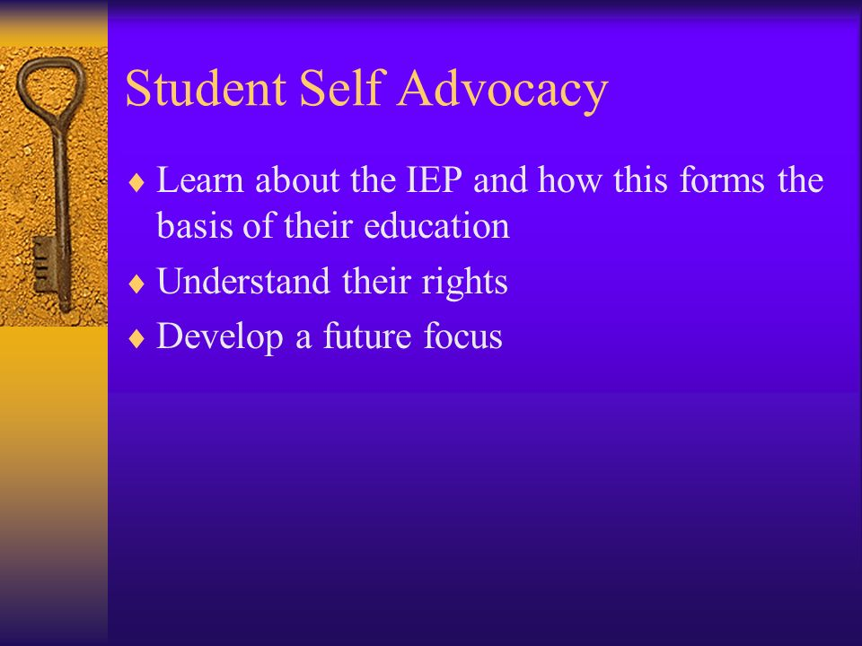 Student Self Advocacy Learn about the IEP and how this forms the basis of their education. Understand their rights.
