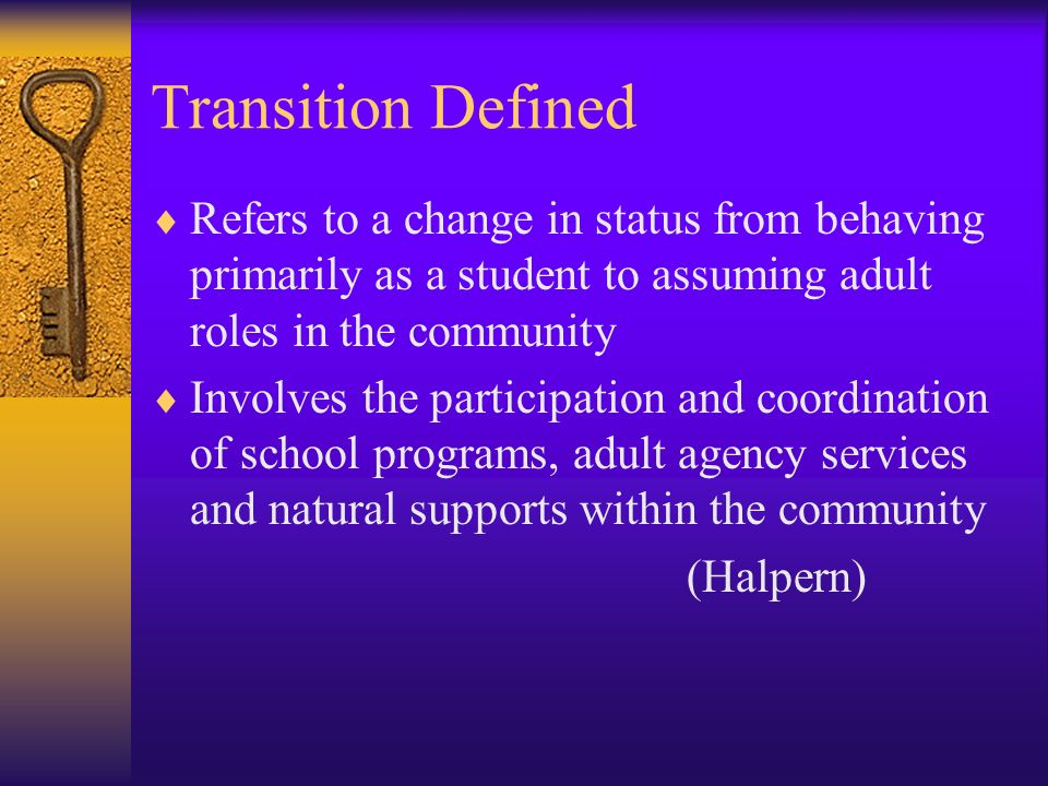 Transition Defined Refers to a change in status from behaving primarily as a student to assuming adult roles in the community.