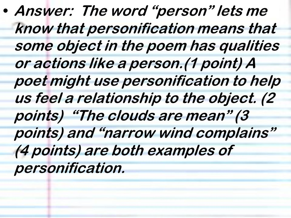 Answer: The word person lets me know that personification means that some object in the poem has qualities or actions like a person.(1 point) A poet might use personification to help us feel a relationship to the object.
