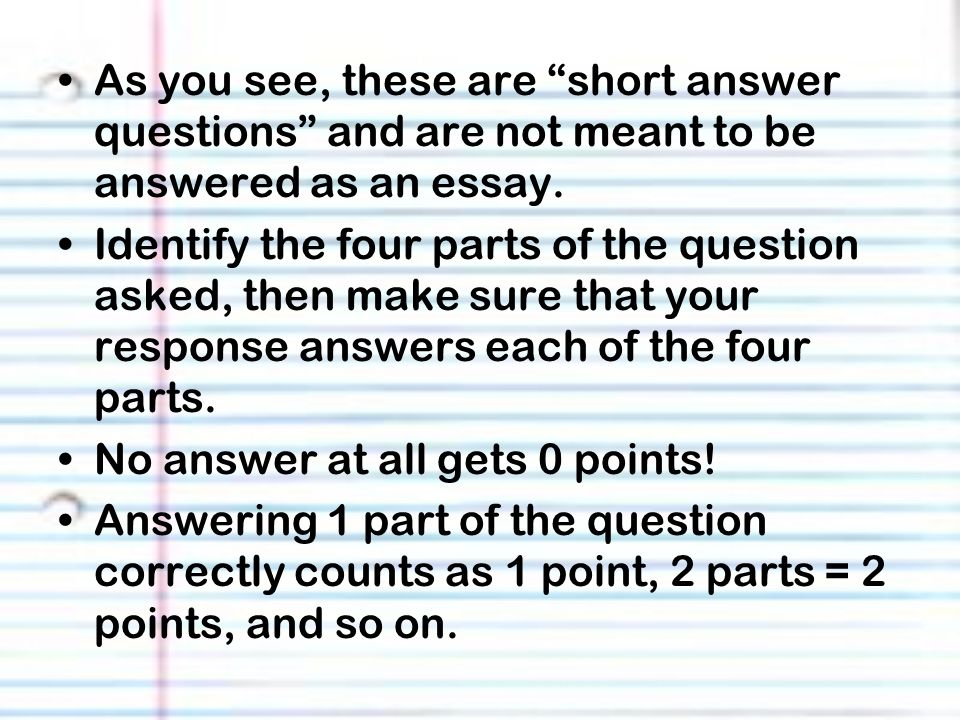 As you see, these are short answer questions and are not meant to be answered as an essay.