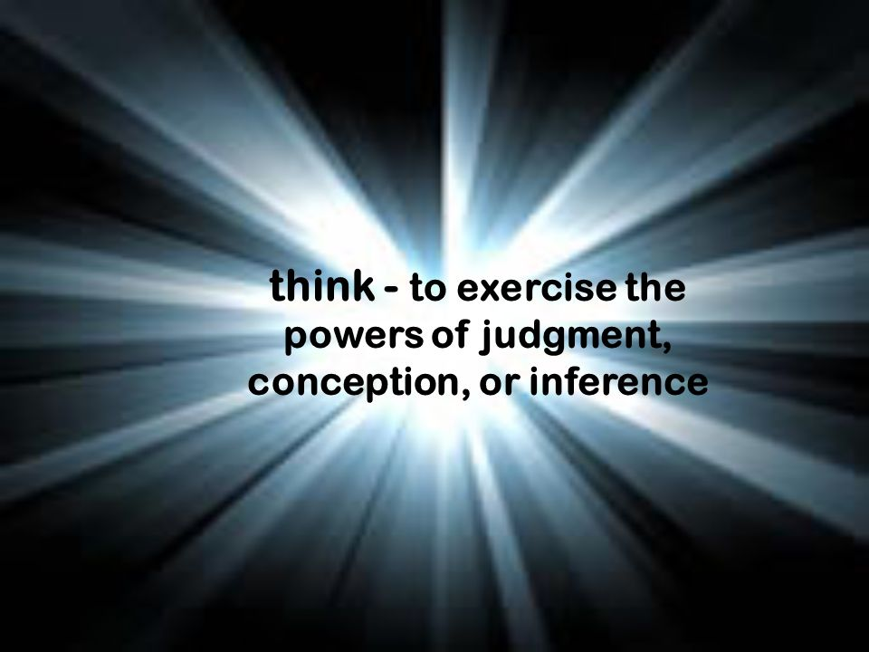 think - to exercise the powers of judgment, conception, or inference