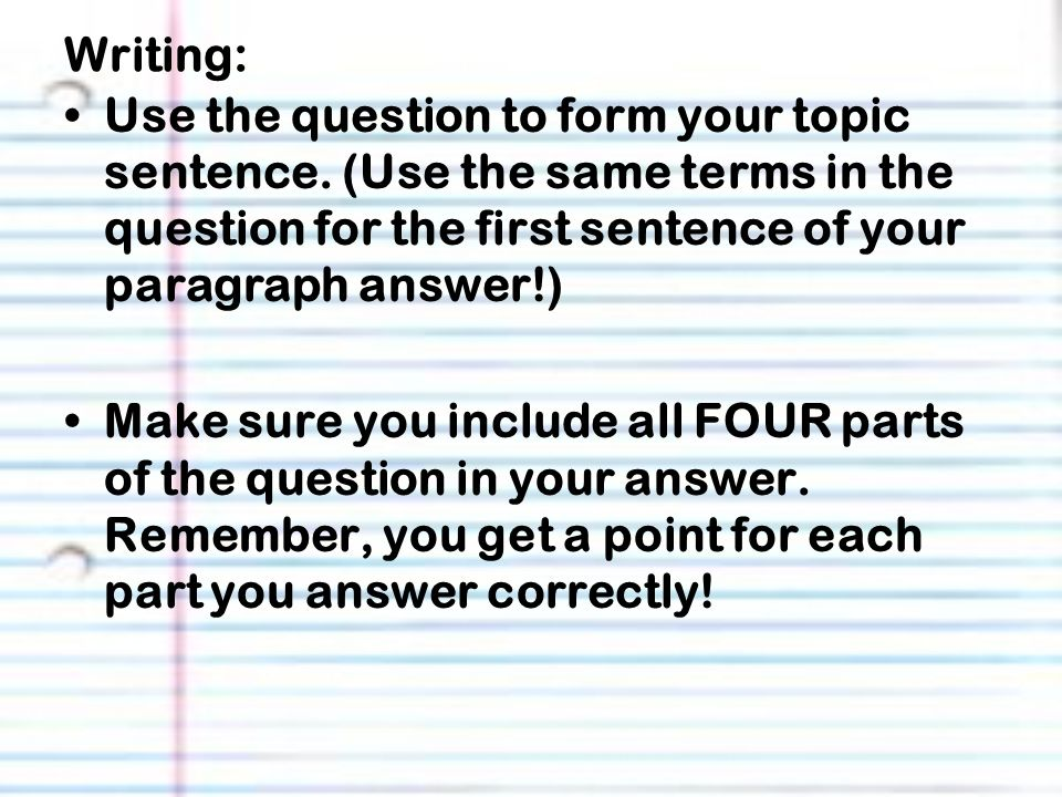 Writing: Use the question to form your topic sentence. (Use the same terms in the question for the first sentence of your paragraph answer!)