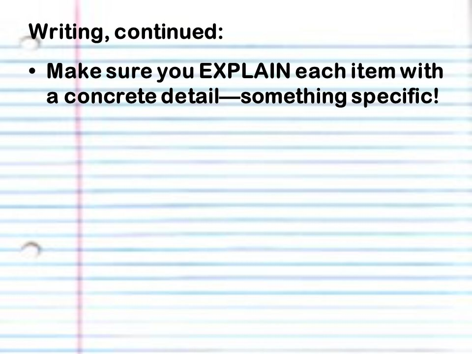 Writing, continued: Make sure you EXPLAIN each item with a concrete detail—something specific!