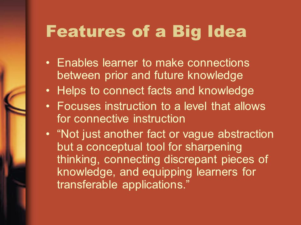 Features of a Big IdeaEnables learner to make connections between prior and future knowledge. Helps to connect facts and knowledge.