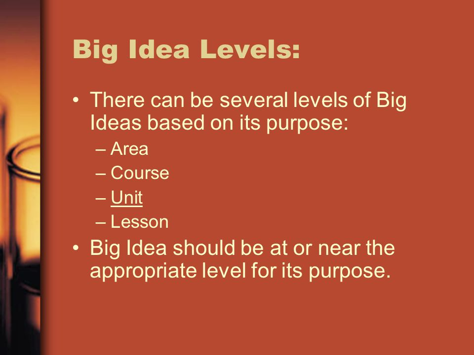 Big Idea Levels:There can be several levels of Big Ideas based on its purpose: Area. Course. Unit. Lesson.