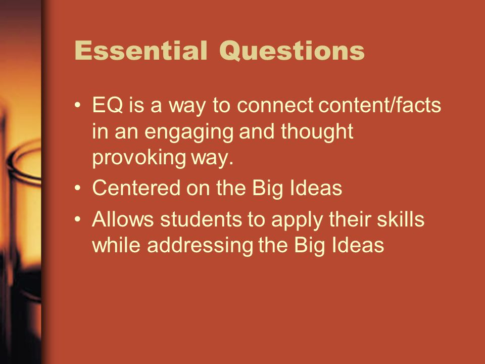Essential QuestionsEQ is a way to connect content/facts in an engaging and thought provoking way. Centered on the Big Ideas.