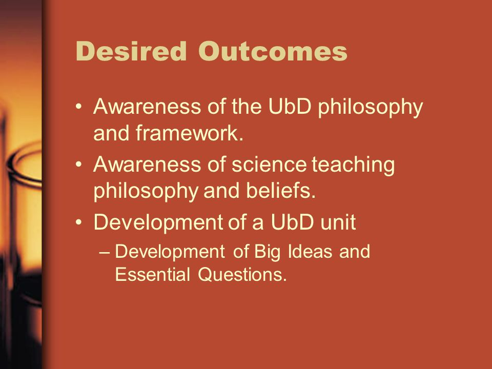 Desired Outcomes Awareness of the UbD philosophy and framework.