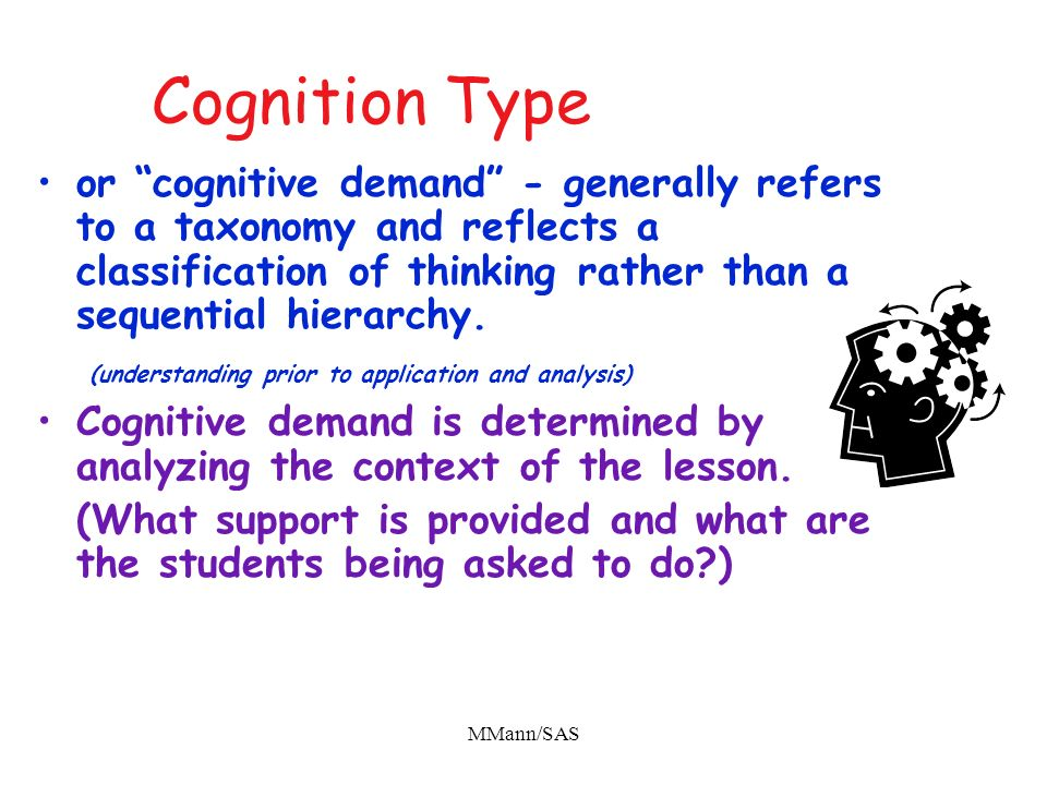 Cognition Type or cognitive demand - generally refers to a taxonomy and reflects a classification of thinking rather than a sequential hierarchy.