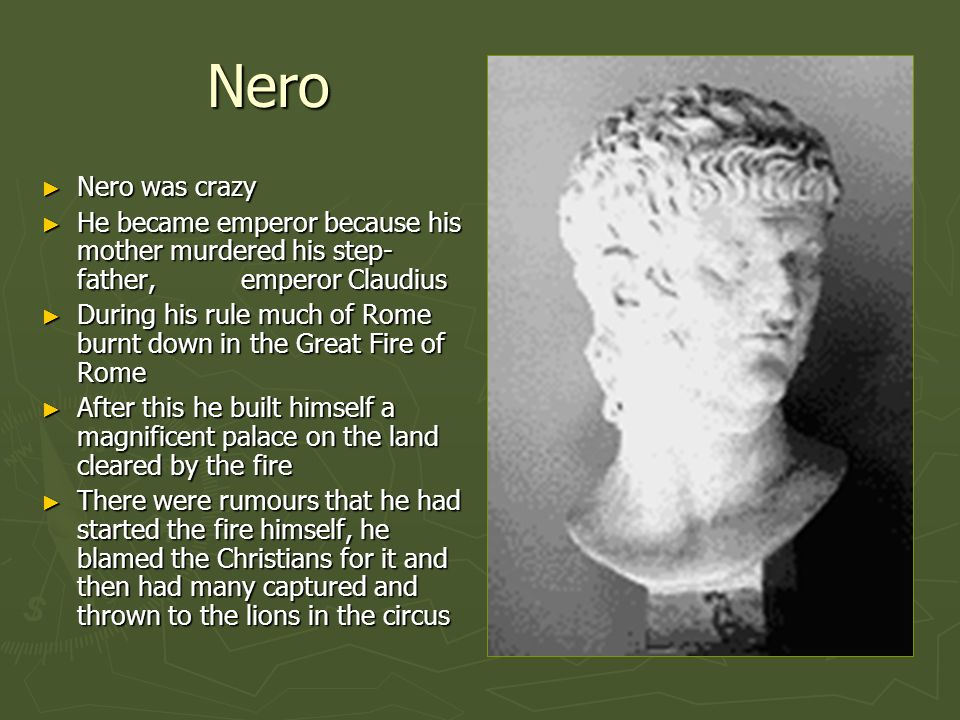 Nero Nero was crazy. He became emperor because his mother murdered his step-father, emperor Claudius.