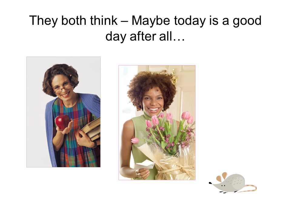 They both think – Maybe today is a good day after all…