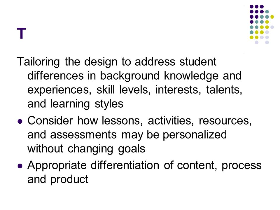 T Tailoring the design to address student differences in background knowledge and experiences, skill levels, interests, talents, and learning styles.