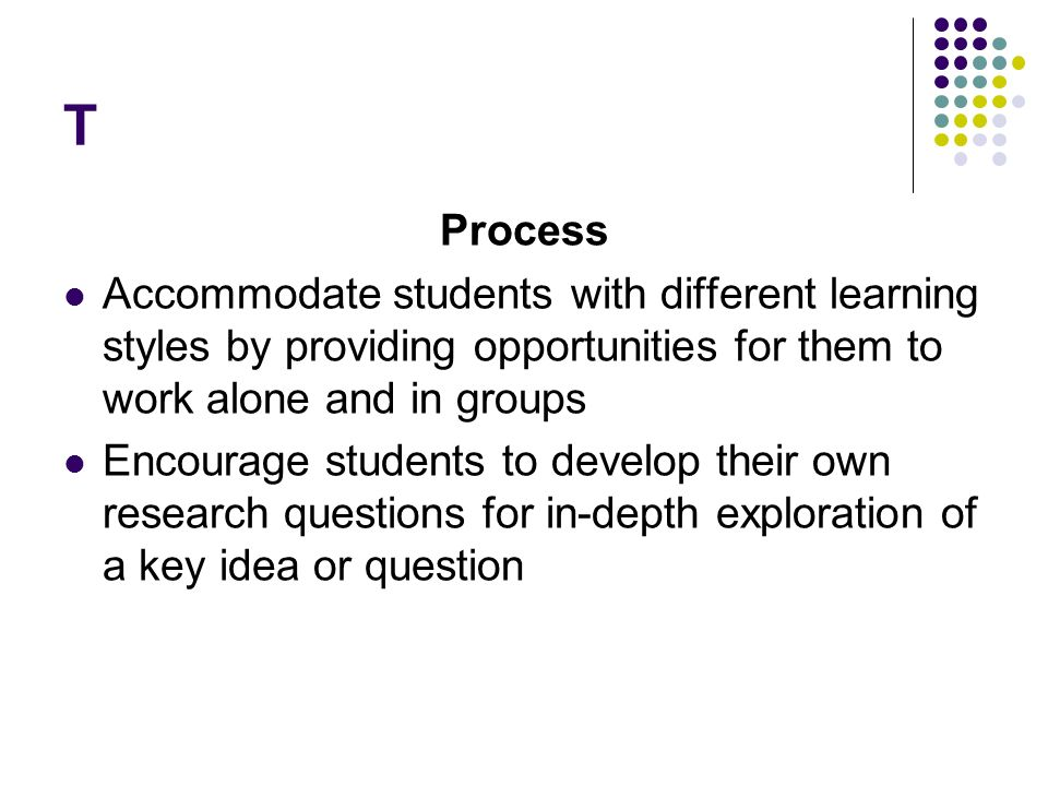 T Process. Accommodate students with different learning styles by providing opportunities for them to work alone and in groups.