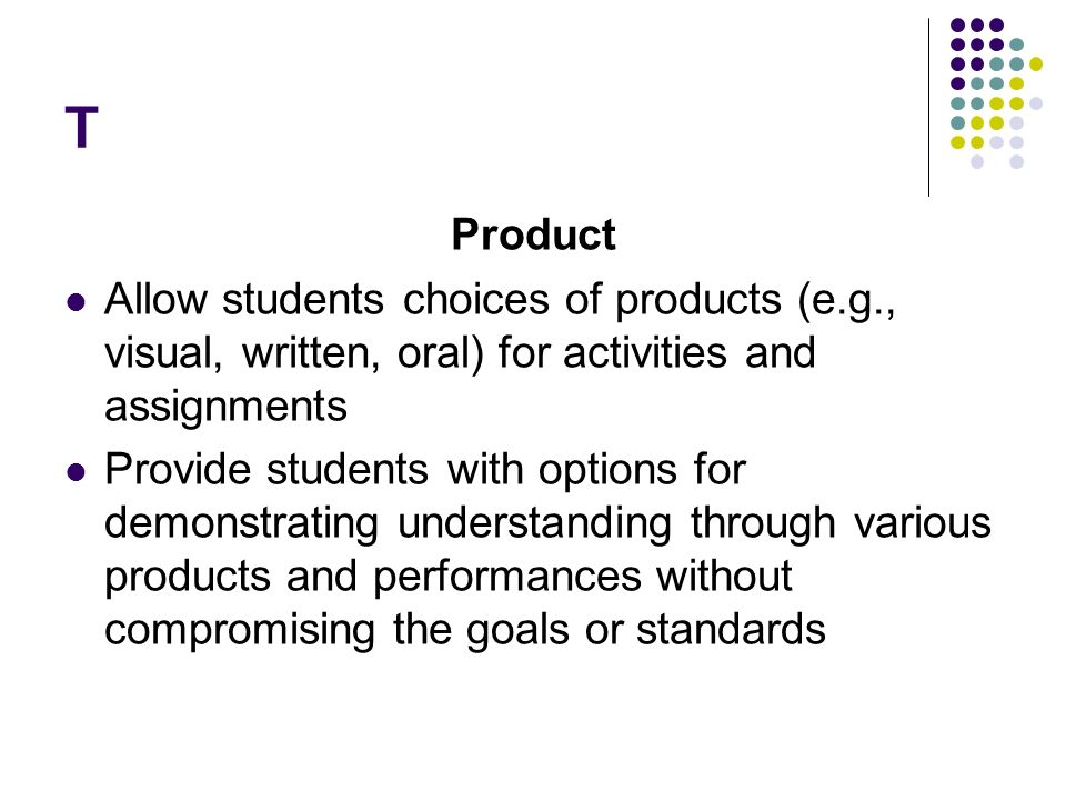 T Product. Allow students choices of products (e.g., visual, written, oral) for activities and assignments.