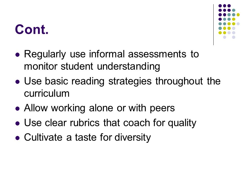 Cont. Regularly use informal assessments to monitor student understanding. Use basic reading strategies throughout the curriculum.