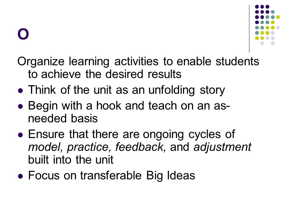 O Organize learning activities to enable students to achieve the desired results. Think of the unit as an unfolding story.