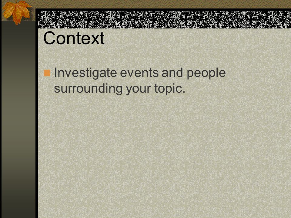 Context Investigate events and people surrounding your topic.
